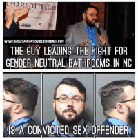 Click, Google, and Memes: WWW.UNCLESAMSMISGUIDEDCHILDREN.COM  THE GUY LEADING THE FIGHT FOR  GENDER NEUTRAL BATHROOMS IN NC  S A CONVICTED SEX OFFENDER Isn't that nice , you don't believe it? Google is only a click away. Even the most liberal research forum by the name of snopes says it's true . Research your own shit. I have