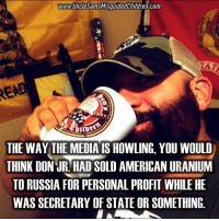 Friends, Memes, and News: www.UncleSamsMisquidedChildren.com  TAT  RE  THE WAY THE MEDIA IS HOWLING, YOU WOULD  THINK DON UR. HAD SOLD AMERICAN URANIUM  TO RUSSIA FOR PERSONAL PROFIT WHILE HE  WAS SECRETARY OF STATE OR SOMETHING. 😎 🇺🇸FB page Fb.Com-UncleSamsChildren 🇺🇸YouTube Channel youtube.com-c-UncleSamsMisguidedChildren 🇺🇸 Visit our website for News and Information. 🇺🇸 www.UncleSamsMisguidedChildren.com 🇺🇸 Tag Your Friends & Join our Brotherhood @unclesamsmisguidedchildren unclesamsmisguidedchildren MisguidedLife USMCNation AmericanProud veteranowned USA Murica Merica USMC 0311 igmilitia secondamendment patriotic semperfi threepercenter oathkeeper sheepdog 1776 donttreadonme
