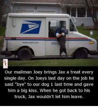 "Usps Com: www.usps.com  Our mailman Joey brings Jax a treat every  single day. On Joeys last day on the job he  said ""bye"" to our dog 1 last time and gave  him a big kiss. When he got back to his  truck, Jax wouldn't let him leave."
