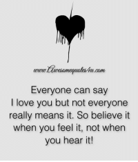 I Love You: www.wesomequates4u.com  Everyone can say  I love you but not everyone  really means it. So believe it  when you feel it, not when  you hear it!