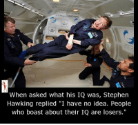 "Memes, Stephen, and Stephen Hawking: wwwgozeroG com  When asked what his IQ was, Stephen  Hawking replied ""I have no idea. People  who boast about their IQ are losers."""