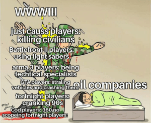 Sorry die the text eerors: WWWII  just causs players:  killing civilians  Battlefront l players:  using light sabers  arma 3 players being  techtical specialists  strallil companies  GTA players: straling  vehicles and crashing them  fortnight players:  cranking 90s  Ut kal  gamab,  Cod players: 360 no  scopeing fortnight players: Sorry die the text eerors