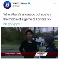 Funny, News, and Avenue: WXII 12 News  @WX  XII  When there's a tornado but you're in  the middle of a game of Fortnite>>  bit.ly/2vjgoxJ  LIVE  ANTON WILLIAMS  PHILLIPS AVENUE GREENSBORO  BREAKING  NEWS I guess you could say he was caught in the storm 😂😂