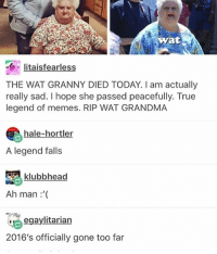 noooo :(: Wyatt  Iitais fearless  THE WAT GRANNY DIED TODAY. I am actually  really sad. I hope she passed peacefully. True  legend of memes. RIP WAT GRANDMA  hale-hortler  A legend falls  klubbhead  Ah man  egaylitarian  2016's officially gone too far noooo :(