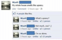 Smell, House, and Dank Memes: Wyatt  My whole house smells like upsexy.  Like Comment 3 hours ago R  4 people like this.  Wyatt  what's upsexy?  3 hours ago Unlike 1 person  wyatt Not much, you?  3 hours ago Unlike 1 person  Wyatt  I'm so alone.  3 hours ago Unlike. 15 people