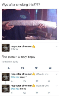 """Smoking, Wyd, and Women: Wyd after smoking this????   respecter of women  @Bandz  First person to repy is gay  19/01/2017, 20:40  respecter of women  E @Band 41s  Bandz reply  respecter of women  Bandz 29s  @Bandz  oh no """"Wyd after smoking this?"""" https://t.co/CIETYVTLgH"""