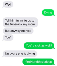 Wyd: Wyd  Dying  Tell him to invite us to  the funeral ~my mom  But anyway me yoo  Too*  You're sick as well?  No every one is diying  r/im14andthisisdeep