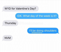 Sorry babe. @freetomeme: WYD for Valentine's Day?  IDK. What day of the week is it?  Thursday  I'll be doing shoulders  @freetomeme  NVM Sorry babe. @freetomeme