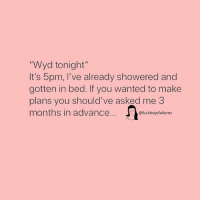 """Wyd, Girl Memes, and Wanted: """"Wyd tonight""""  It's 5pm, I've already showered and  gotten in bed. If you wanted to make  plans you should've asked me 3  months in advance  @fuckboysfailures"""