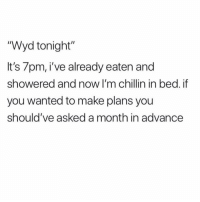 "Memes, Wyd, and 🤖: ""Wyd tonight  It's 7pm, i've already eaten and  showered and now I'm chillin in bed. if  you wanted to make plans you  should've asked a month in advancee A month in advance is the minimum requirement. memesapp @memesmerch"