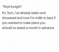 "Funny, Wyd, and Wanted: ""Wyd tonight""  It's 7pm, i've already eaten and  showered and now I'm chillin in bed. if  you wanted to make plans you  should've asked a month in advance"