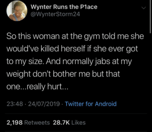 Just going out of her way to be horrible to other people: Wynter Runs the P1ace  @WynterStorm 24  So this woman at the gym told me she  would've killed herself if she ever got  to my size. And normally jabs at my  weight don't bother me but that  one...really hurt..  23:48 24/07/2019 Twitter for Android  2,198 Retweets 28.7K Likes Just going out of her way to be horrible to other people