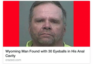 Target, Tumblr, and Anal: Wyoming Man Found with 30 Eyeballs in His Anal  Cavity  crazed.com swarnpert: anal eyes analyze anal lies