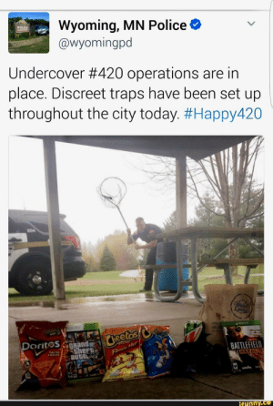 Cheetos, Police, and Today: Wyoming, MN Police  @wyomingpd  POLICE  Undercover #420 operations are in  place. Discreet traps have been set up  throughout the city today. #Happy420  204  PLUnites  Castie  OK300  Any  SH  Cheetos  Doritos Rand  theft  auto  Crncby  NACHO  CHEESE  BATTLEFIELD  HARDLIN  Flamin Het  Ifunny.co
