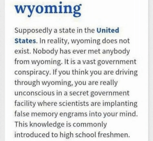 Driving, Memes, and School: wyoming  Supposedly a state in the United  States. In reality, wyoming does not  exist. Nobody has ever met anybody  from wyoming. It is a vast government  conspiracy. If you think you are driving  through wyoming, you are really  unconscious in a secret government  facility where scientists are implanting  false memory engrams into your mind.  This knowledge is commonly  introduced to high school freshmen Wake up sheeple