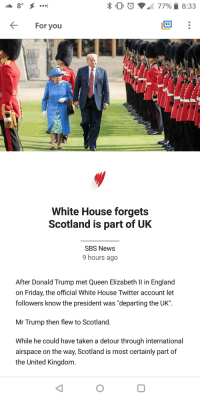 "Donald Trump, England, and Friday: x 0 0  77%,  8:33  For you  White House forgets  Scotland is part of UK  SBS News  9 hours ago  After Donald Trump met Queen Elizabeth Il in England  on Friday, the official White House Twitter account let  followers know the president was ""departing the UK""  Mr Trump then flew to Scotland.  While he could have taken a detour through international  airspace on the way, Scotland is most certainly part of  the United Kingdom."