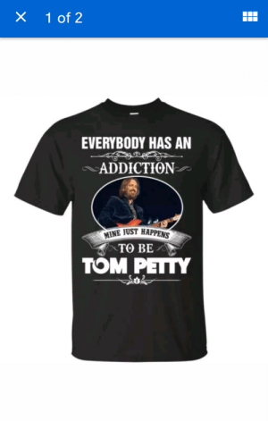 Petty, Tom Petty, and Mine: X 1 of 2  EVERYBODY HAS AN  ADDICTION  MINE JUST HAPPENS  TO BE  TOM PETTY Groan...on 2 different levels.