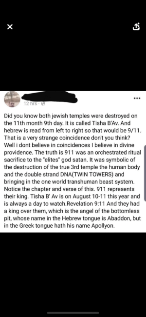 """9/11, God, and True: X  12 hrs  Did you know both jewish temples were destroyed on  the 11th month 9th day. It is called Tisha B'Av. And  hebrew is read from left to right so that would be 9/11  That is a very strange coincidence don't you think?  Well i dont believe in coincidences I believe in divine  providence. The truth is 911 was an orchestrated ritual  sacrifice to the """"elites"""" god satan. It was symbolic of  the destruction of the true 3rd  mple the human body  and the double strand DNA(TWIN TOWERS) and  bringing in the one world transhuman beast system.  Notice the chapter and verse of this. 911 represents  their king. Tisha B' Av is on August 10-11 this year and  is always a day to watch.Revelation 9:11 And they had  a king over them, which is the angel of the bottomless  pit, whose name in the Hebrew tongue is Abaddon, but  in the Greek tongue hath his name Apollyon Couldn't have said it better myself."""