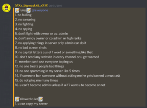 ...: X*_bigmaskkii_xX* 08/31/2019  rules @everyone  1. no bulling  2. no swearing  3. no fighting  4. no spying  5. don't fight with owner or co_admin  6.don't annoy owner or co admin or high ranks  7.no applying things in server only admin can do it  8. no bad screen shots  9. no capital letters cus of f word or something like that  10. don't send any website in every channel or u get warned  11. member can't use everyone to ping us  12. no one treats people bad things  13. no one spamming in my server like 5 times  14. if someone ban someone without asking me he gets banned u must ask  15. do not ping me many times  16. u can't become admin unless if u if i want u to become or not  allowed rules  1. u can copy my server ...