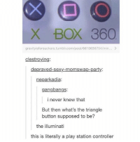 So many things wrong with this😂😂 Follow me ( @god.of.appleysauce )for more funny tumblr and textpost: X BOX 360  gravityisforsuckers.tumblr.com/post/6610636754/min...  clestroying:  depraved-sexy-momswap-party:  neoarkadia  gangbangs:  i never knew that  But then what's the triangle  button supposed to be?  the illuminati  this is literally a play station controller So many things wrong with this😂😂 Follow me ( @god.of.appleysauce )for more funny tumblr and textpost