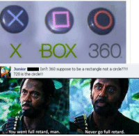 ...............: X BOX 360  Junior  Isn't 360 suppose to be a rectangle not a circle??!!  720 is the circle  You went full retard, man.  Never go full retard. ...............