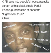 """Blackpeopletwitter, Bruh, and Ipad: X: *Breaks into people's house, assaults  person with a pistol, steals iPad &  iPhone, punches fan at concert*  """"X gets sent to jail*  X fans:  """"HE AIN'T DO SHIT THO""""  """"BRUH #FREEX""""  """"WHY THO0000""""  """"THEY ARRESTED HIM FOR NOTHING  WTFF  """"HE INNOCENT THO!!!""""  """"BRUH <p>Y'all really tripping🤷♂️ (via /r/BlackPeopleTwitter)</p>"""