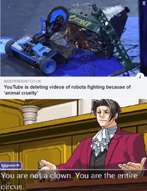 Since when robots have animal rights? by yamideath MORE MEMES: X  CHOMP  YouTube is deleting videos of robots fighting because of  'animal cruelty'  INDEPENDENT.co.UK  Edgeworth  You are not a clown, You are the entire  circus. Since when robots have animal rights? by yamideath MORE MEMES