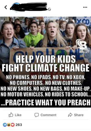 When kids start talking sense the only defence the adults have left: X CO  BROWER  REPORT  HELP YOUR KIDS  FIGHT CLIMATE CHANGE  NO PHONES, NO IPADS, NO TV, NO XBOX,  NO COMPUTERS, NO NEW CLOTHES  NO NEW SHOES, NO NEW BAGS, NO MAKE-UP,  NO MOTOR VEHICLES, NO RIDES TO SCHOOL..  ...PRACTICE WHAT YOU PREACH  Like  Share  Comment  263 When kids start talking sense the only defence the adults have left