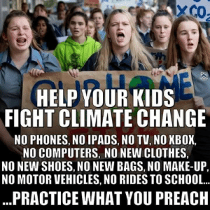 How dare they care about the environment!: X CO  NE  HELP YOUR KIDS  FIGHT CLIMATE CHANGE  NO PHONES, NO IPADS, NO TV, NO NBOX  NO COMPUTERS, NO NEW CLOTHES  NO NEW SHOES, NO NEW BAGS, N0 MAKE-UP,  NO MOTOR VEHICLES, NO RIDES TO SCHOOL..  ...PRACTICE WHAT YOU PREACH How dare they care about the environment!