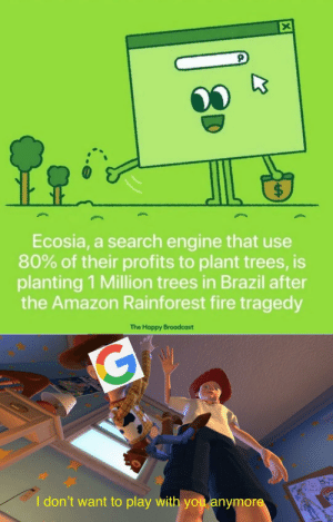 howaboutfondue:  filthygrandpa:  The only way we can help  Guys! They also have a shop where you can buy t-shirts that provide them money for planting the trees in Brazil! Also each t-shirt you buy is 20 planted trees! Check out their shop!!  Please reblog this, they need as much help as they can get. : X  $  Ecosia, a search engine that use  80% of their profits to plant trees, is  planting 1 Million trees in Brazil after  the Amazon Rainforest fire tragedy  The Happy Broadcast  G  I don't want to play with you anymore howaboutfondue:  filthygrandpa:  The only way we can help  Guys! They also have a shop where you can buy t-shirts that provide them money for planting the trees in Brazil! Also each t-shirt you buy is 20 planted trees! Check out their shop!!  Please reblog this, they need as much help as they can get.