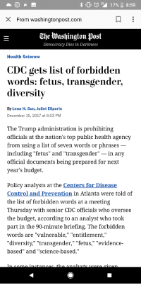 "Bad, Community, and Head: X From washingtonpost.com  Che lWashington post  Democracy Dies in Darkness  Health Science  CDC gets list of forbidden  words: fetus, transgender  diversity  By Lena H. Sun, Juliet Eilperin  December 15, 2017 at 6:53 PM  The Trump administration is prohibiting  officials at the nation's top public health agency  from using a list of seven words or phrases  including ''fetus'' and 'transgender""-In any  official documents being prepared for next  year's budget  Policy analysts at the Centers for Disease  Control and Prevention in Atlanta were told of  the list of forbidden words at a meeting  Thursday with senior CDC officials who oversee  the budget, according to an analyst who took  part in the 90-minute briefing. The forbidden  words are ""vulnerable,"" ""entitlement,""  ""diversity,"" ""transgender,"" ""fetus,"" ""evidence-  based""and Science-based.  T1 freewillandphysics: serenika:  doomy: is this a joke what the fuck edit: okay here's the article, it's pretty bad  ""Policy analysts at the Centers for Disease Control and Prevention in Atlanta were told of the list of forbidden words at a meeting Thursday with senior CDC officials who oversee the budget, according to an analyst who took part in the 90-minute briefing. The forbidden words are ""vulnerable,"" ""entitlement,"" ""diversity,"" ""transgender,"" ""fetus,"" ""evidence-based"" and ""science-based."" ""In some instances, the analysts were given alternative phrases. Instead of ""science-based"" or ­""evidence-based,"" the suggested phrase is ""CDC bases its recommendations on science in consideration with community standards and wishes,"" the person said. In other cases, no replacement words were immediately offered.""  This may seem like it's not a big deal but it really really is.The  CDC is not allowed to study gun violence as an epidemic (despite the  fact that most physicians/epidemiologists view it as such) or do prevention research because of  some NRA funded gag-rule bullshit.It might seem like it's just a few word changes, but those changes literally going to kill people."