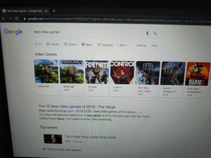 Minecraft is so good it's in both first and second: +  X  G best video games - Google Searc  google.com/search?source=hp&ei=P939XZDpF7mEjLsPo-EBUAQ&q=best+video+games&oq=best+video+games&gs_l=psy-ab.3.0110.957.46  Google  best video games  Tools  E More  Settings  国 News  D Videos  O Images  Shopping  Q ll  Video Games  MINECRAFT  FORTNITECONTRO  MINECAAF  JEDI  FALLEN ORDER  SEKERO  SHADOA5 DIEY  RED DEAD  REDEMPTION  Sekiro  Red Dead  Control  2019  Star Wars  Fortnite  Minecraft  Minecraft  Redemption 2  2018  Shadows Di...  2017  Jedi: Fallen  2009  2019  2019  The 10 best video games of 2019 - The Verge  https://www.theverge.com> 2019/12/20 > best-video-games-2019-zelda-c...  The Verge staff gathered together the 10 best games of 2019, including major titles like Control,  Untitled Goose Game, The Legend of Zelda: Link's Awakening,  Top stories  The 10 Best Video Gamnes of the 2010s  Time 1 day ago  > More for best video games  ->  NINIEN Minecraft is so good it's in both first and second