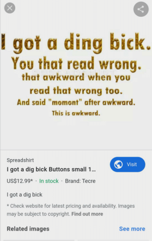 """Found this while surfing the Internet. 'that momont': X  got a ding bick.  You that read wrong.  that awkward when you  read that wrong too.  And said """"momont"""" after awkward.  This is awkward.  Spreadshirt  Visit  I got a dig bick Buttons small 1...  US$12.99* In stock Brand: Tecre  I got a dig bick  *Check website for latest pricing and availability. Images  may be subject to copyright. Find out more  Related images  See more Found this while surfing the Internet. 'that momont'"""