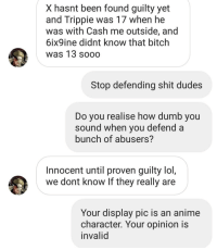Anime, Bitch, and Dumb: X hasnt been found guilty yet  and Trippie was 17 when he  was with Cash me outside, and  6ix9ine didnt know that bitch  was 13 sooo  Stop defending shit dudes  Do vou realise how dumb you  sound when you defend a  bunch of abusers?  Innocent until proven guilty lol,  we dont know If they really are  Your display pic is an anime  character. Your opinion is  invalid Tempted to start an Instagram of just the dumb DMs that I get. Content for days