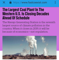"""Three years ago, the EPA struck a dealwith the owners of the largest coal plant in the Western U.S. to close the plant by 2044. Now—because of economics, not regulation—the owners plan to shut the plant down by 2019 instead. The Navajo Generating Station, 12 miles from the Grand Canyon near Page, Arizona, is the seventh largestindividual source of climate pollution in the country, pumping out more than 14 million metric tons of carbon dioxide emissions a year. It's also a major source of air pollution for people living nearby; by some estimates, shutting it down will also save more than $127 million a year in health costs Both the plant and the nearby coal mine also use a significant amount of water that would otherwise be used as drinking water for the Navajo Nation. """"It's clean water that they're using,"""" says Percy Deal from Dine Care, a local Navajo environmental group. """"I really believe that it's time to put an end to that. That 31,000 acre-feet of water is Navajo water, and for almost 50 years now, Navajos have not been able to use it."""" While Navajos have experienced the negative effects of the plant and mine, the power has been sent elsewhere; 18,000 homes on the reservation still don't have electricity. Like other coal plants, the Navajo Generating Station has been struggling to compete with cheap natural gas. The plant's customers have been paying more than they would otherwise. The Central Arizona Project, one of the main purchasers of power, reported in a recent presentation that they could have saved $38.5 million in 2016 by purchasing power at standard market rates instead of the coal plant. Coal plants also face competition from renewables, at a time when demand for new electricity in the U.S. is growing slowly. """"As new gas-fired and renewable resources are being added every month, this means that more supply-side resources are competing for the same or almost the same demand,"""" David Schissel, director of resource planning analysis at the Institute for """