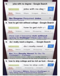 Being Rich, Google, and Memes: X jobs with no degree Google Search  jobs with no deg  Web  News.  Maps  Images  More  No Degree Required Jobs  X how to get rich without college Google Search  how to get rich V  Web Videos  News  Shopping  More  How can I become rich without  going to College? How can i be  X do i really need a degree... Google Search  do i really need  Web News  Images  Shopping  More  Do You Really Need To Go To  College?  Forbes  wwww forbess.com/.../do you really nered-t.  Aug o 12 which is my way of saying: a  X how to skip college and be rich as fuck Googl...  how to skip colle  Image  More  Shopping  11 Things I MMiss About College in  My Mid 2Os 1 Samantha N Matt  www.h Eftingtonpont.cocom/... 71 1 things r... School got me like... 😂