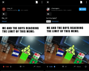 At least I won... (More or less): x  + JOIN  r/teenagers  Posted by u/sebrim 14h i.redd.it  r/me_irl  Posted by u/al7aro  selfies  of the  2d i.redd.it  soul  S 2  S 1  Is it to late?  Me_irl  Meme Discussion  Memes  ME AND THE BOYS REACHING  THE LIMIT OF THIS MEME:  ME AND THE BOYS REACHING  THE LIMIT OF THIS MEME:  E  19987  E  Share  87  t8.8k  Share  77  t 9.8k  X At least I won... (More or less)