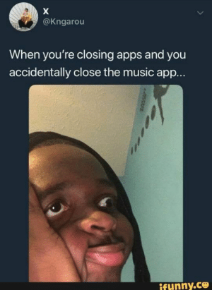 Music, Apps, and App: X  @Kngarou  When you're closing apps and you  accidentally close the music app...  ifunny.co