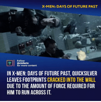 Facts, Future, and Memes: X-MEN: DAYS OF FUTURE PAST  Follow  @cinfacts  for more content  IN X-MEN: DAYS OF FUTURE PAST, QUICKSILVER  LEAVES FOOTPRINTS CRACKED INTO THE WALL  DUE TO THE AMOUNT OF FORCE REQUIRED FOR  HIM TO RUN ACROSSIT Man, I really want a Quicksilver movie. Your thoughts?⠀ -⠀ Follow @cinfacts for more facts