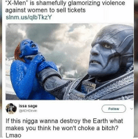 """These feminists need to stop making everything about them 😂😂 Xmen _ _ _ FOLLOW: ➡@_IM_JUST_THAT_GUY_____⬅ for daily fire posts 🔥🤳🏼: """"X-Men"""" is shamefully glamorizing violence  against women to sell tickets  slnm.us/qlbTkzY  issa sage  @ADHDevin  Follow  If this nigga wanna destroy the Earth what  makes you think he won't choke a bitch?  Lmao These feminists need to stop making everything about them 😂😂 Xmen _ _ _ FOLLOW: ➡@_IM_JUST_THAT_GUY_____⬅ for daily fire posts 🔥🤳🏼"""