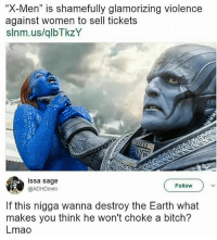 """He's gonna do it: X-Men"""" is shamefully glamorizing violence  against women to sell tickets  slnm.us/qlbTkzY  issa sage  @ADHDevin  Follow  If this nigga wanna destroy the Earth what  makes you think he won't choke a bitch?  Lmao He's gonna do it"""