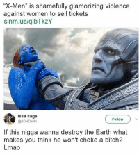 """The man has a great point...: X-Men"""" is shamefully glamorizing violence  against women to sell tickets  slnm.us/qlbTkzY  issa sage  Follow  @ADHDevin  If this nigga wanna destroy the Earth what  makes you think he won't choke a bitch?  Lmao The man has a great point..."""