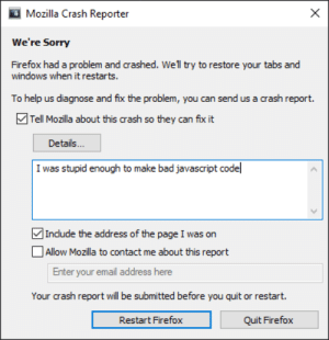 Bad, Sorry, and Windows: X  Mozilla Crash Reporter  We're Sorry  Firefox had a problem and crashed. Wel try to restore your tabs and  windows when it restarts.  To help us diagnose and fix the problem, you can send us a crash report.  Tell Mozilla about this crash so they can fix it  Details...  make bad javascript codel  I was stupid enough  ]Indude the address of the page I was on  | Allow Mozilla to contact me about this report  your email address here  Your crash report will be submitted before you quit or restart  Restart Firefox  Quit Firefox I hope they can fix it