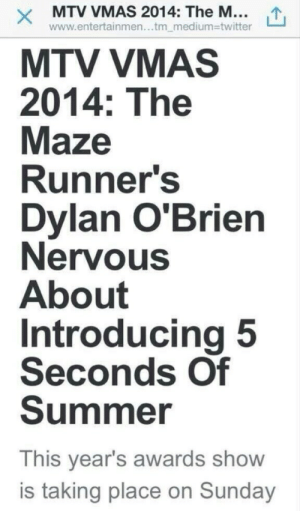princessgettingnakeddd:   IM SCREAMING XJSBXKDCEI : X MTV VMAS 2014: The M...  www.entertainmen...tm_medium3Dtwitter  MTV VMAS  2014: The  Maze  Runner's  Dylan O'Brien  Nervous  About  Introducing 5  Seconds Of  Summer  This year's awards show  is taking place on Sunday princessgettingnakeddd:   IM SCREAMING XJSBXKDCEI