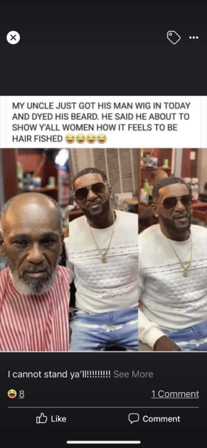 Beard, Hair, and Today: X  MY UNCLE JUST GOT HIS MAN WIG IN TODAY  AND DYED HIS BEARD. HE SAID HE ABOUT TO  SHOW Y'ALL WOMEN HOW IT FEELS TO BE  HAIR FISHED  I cannot stand ya'll!!!!!!!! See More  1 Comment  8  Like  Comment Going hair fishing