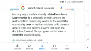 well guys we did it: X{ O 1 1  l 27% 0 11:06 PM  G is math related to science  In many ways, math is closely related to science.  Mathematics is a scholarly domain, and so the  mathematical community works as the scientific  community does – mathematicians build on each  other's work and behave in ways that push the  discipline forward. This progress contributes to  scientific breakthroughs.  https://undsci.berkeley.edu > article  LI:  ...  Discover  More  Updates  Search  Recent well guys we did it