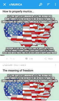murica: X r/MURICA  How to properly murica...  w to properly murica..  LET THE GAYSGET MARRIED.LETTHE REDNECKS  HAVE GUNS. LET THE ATHEISTS BE ATHEISTS,AND THE  CHRISTIANS BECHRISTIANS AMERICAISABOUTFREEDOM  FREEDOM TOLIVE HOW YOU PLEASE AND BE HAPPY WITH YOUR  LIFE SO,SMOKE ABOWL, SHOOT YOUR GUNS CUSSALOT PRAISE  JESUS AND WISH THOSETWO FELLASNET DOORA HAPPY HONEYMOON  51.2k  2.4k  くShare  u/raknor88 2mo i.redd.it  The meaning of freedom  LETTHE GAYSGET MARRIED,LET THE REDNECKS  HAVE GUNS.LET THE ATHEISTS BEATHEISTS AND THE  CHRISTIANS BE CHRISTIANS AMERICAISABOUT FREEDOM
