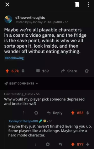 awesomacious:  Wholesome OP: X  r/Showerthoughts  Posted by u/JohnnyOnTheSpot88 6h  Maybe we're all playable characters  in a cosmic video game, and the fridge  is the save point, which is why we all  sorta open it, look inside, and then  wander off without eating anything.  Mindblowing  6,7k  Share  169  BEST COMMENTS  Uninteresting_Turtle 5h  Why would my player pick someone depressed  and broke like wtf?  853  Reply  5h  JohnnyOnTheSpot88  Maybe they just haven't finished leveling you up.  Some players like a challenge. Maybe you're a  hard mode character.  877 awesomacious:  Wholesome OP