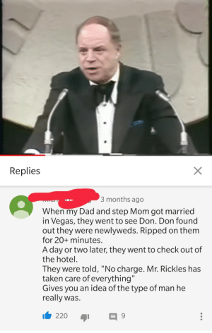 "Wholesome Mr.Rickles via /r/wholesomememes https://ift.tt/2KQMZGB: X  Replies  3 months ago  TYLCTT  When my Dad and step Mom got married  in Vegas, they went to see Don. Don found  out they were newlyweds. Ripped on them  for 20+ minutes.  A day or two later, they went to check out of  the hotel  They were told, ""No charge. Mr. Rickles has  taken care of everything""  Gives you an idea of the type of man he  really was.  220  9 Wholesome Mr.Rickles via /r/wholesomememes https://ift.tt/2KQMZGB"