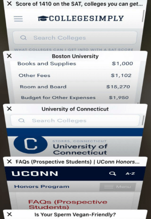Guys I'm getting ready for college after taking the SAT!!!: X Score of 1410 on the SAT, colleges you can get...  COLLEGESIMPLY  Q Search Colleges  WHAT COLLEGES CAN IGET INTO WITH  X  A SAT SCORE  Boston University  Books and Supplies  $1,000  Other Fees  $1,102  $15,270  Room and Board  Budget for Other Expenses  $1,950  University of Connecticut  Search Colleges  C  STORRS, CONNECTICUT  University of  Connecticut  X FAQS (Prospective Students) | UConn Honors...  UCONN  A-Z  Honors Program  Menu  FAQS (Prospective  Students)  Is Your Sperm Vegan-Friendly?  X Guys I'm getting ready for college after taking the SAT!!!